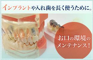 インプラントや入れ歯を 長く使うために。 お口の環境のメンテナンス!